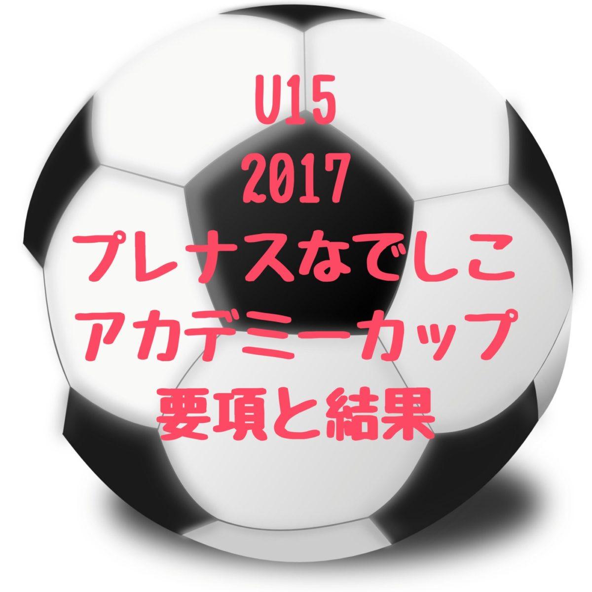 2017U15プレナスなでしこアカデミーカップ