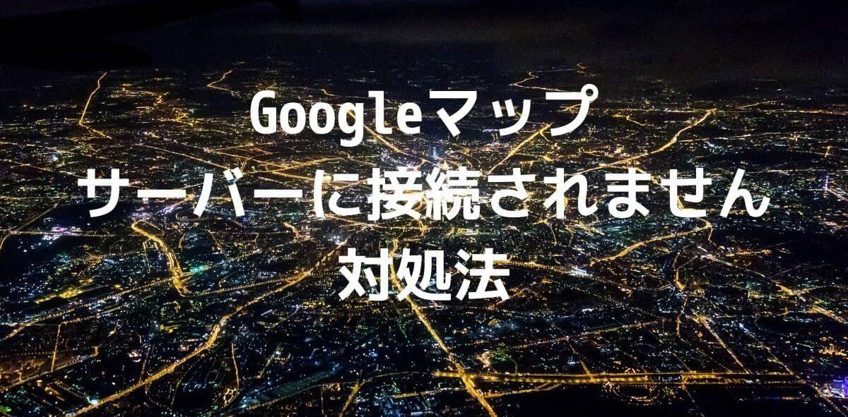 GoogleMapサーバーに接続できません